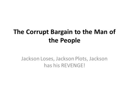 The Corrupt Bargain to the Man of the People Jackson Loses, Jackson Plots, Jackson has his REVENGE!