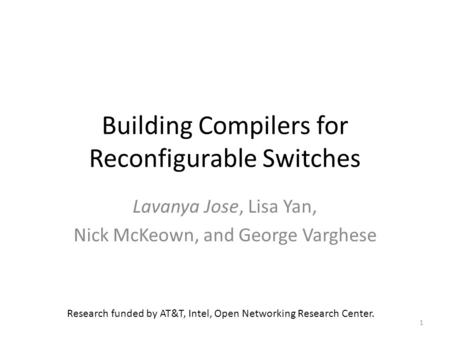Building Compilers for Reconfigurable Switches Lavanya Jose, Lisa Yan, Nick McKeown, and George Varghese 1 Research funded by AT&T, Intel, Open Networking.