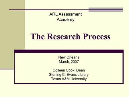 The Research Process New Orleans March, 2007 Colleen Cook, Dean Sterling C. Evans Library Texas A&M University ARL Assessment Academy.