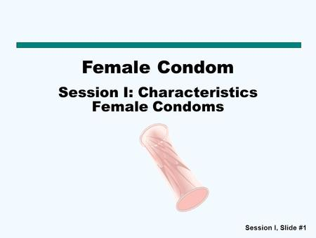 Session I, Slide #1 Female Condom Session I: Characteristics Female Condoms.