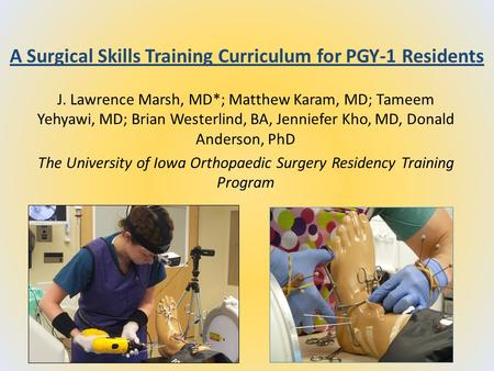 A Surgical Skills Training Curriculum for PGY-1 Residents J. Lawrence Marsh, MD*; Matthew Karam, MD; Tameem Yehyawi, MD; Brian Westerlind, BA, Jenniefer.
