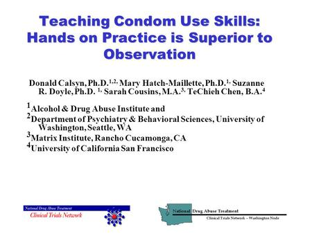 Teaching Condom Use Skills: Hands on Practice is Superior to Observation Donald Calsyn, Ph.D. 1,2, Mary Hatch-Maillette, Ph.D. 1, Suzanne R. Doyle, Ph.D.
