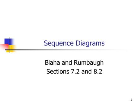 1 Sequence Diagrams Blaha and Rumbaugh Sections 7.2 and 8.2.