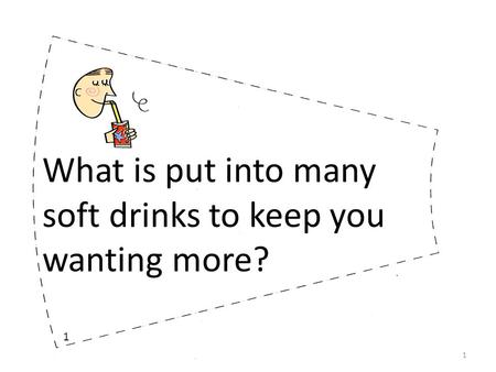 What is put into many soft drinks to keep you wanting more? 1 1.
