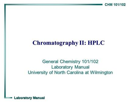 CHM 101/102 Laboratory Manual Chromatography II: HPLC General Chemistry 101/102 Laboratory Manual University of North Carolina at Wilmington.