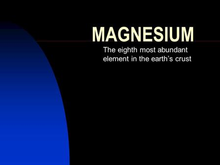 MAGNESIUM The eighth most abundant element in the earth's crust.