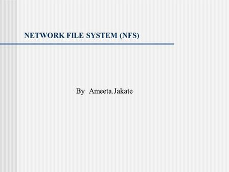 NETWORK FILE SYSTEM (NFS) By Ameeta.Jakate. NFS NFS was introduced in 1985 as a means of providing transparent access to remote file systems. NFS Architecture.