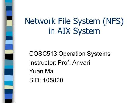 Network File System (NFS) in AIX System COSC513 Operation Systems Instructor: Prof. Anvari Yuan Ma SID: 105820.