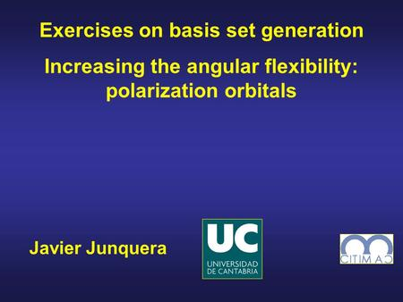 Javier Junquera Exercises on basis set generation Increasing the angular flexibility: polarization orbitals.