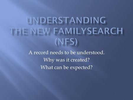 A record needs to be understood. Why was it created? What can be expected?