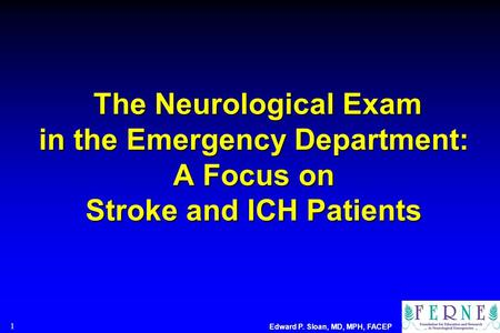 The Neurological Exam in the Emergency Department: A Focus on Stroke and ICH Patients 1 Edward P. Sloan, MD, MPH, FACEP.