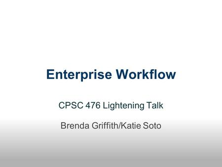 Enterprise Workflow CPSC 476 Lightening Talk Brenda Griffith/Katie Soto.