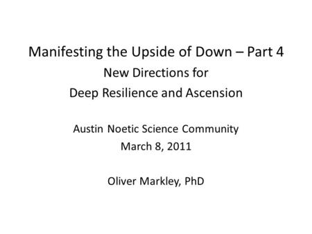 Manifesting the Upside of Down – Part 4 New Directions for Deep Resilience and Ascension Austin Noetic Science Community March 8, 2011 Oliver Markley,