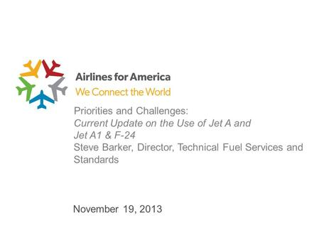 November 19, 2013 Priorities and Challenges: Current Update on the Use of Jet A and Jet A1 & F-24 Steve Barker, Director, Technical Fuel Services and Standards.