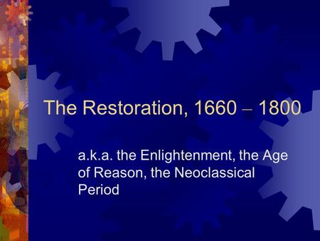 The Restoration, 1660 – 1800 a.k.a. the Enlightenment, the Age of Reason, the Neoclassical Period.