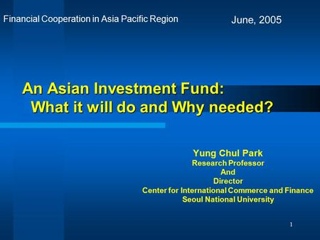 1 An Asian Investment Fund: What it will do and Why needed? Yung Chul Park Research Professor And Director Center for International Commerce and Finance.