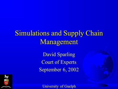 Simulations and Supply Chain Management David Sparling Court of Experts September 6, 2002 University of Guelph.