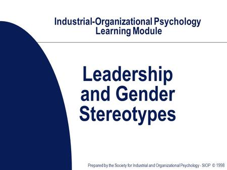 Industrial-Organizational Psychology Learning Module Leadership and Gender Stereotypes Prepared by the Society for Industrial and Organizational Psychology.