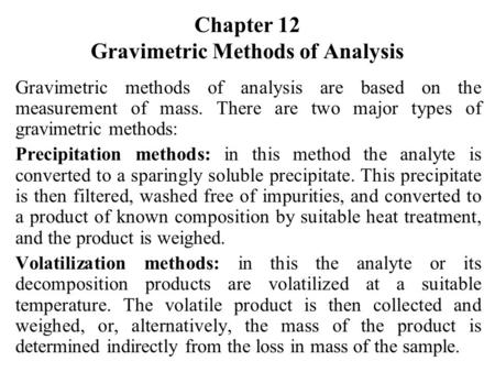 Chapter 12 Gravimetric Methods of Analysis Gravimetric methods of analysis are based on the measurement of mass. There are two major types of gravimetric.