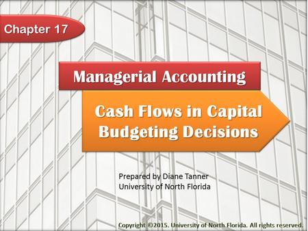 Cash Flows in Capital Budgeting Decisions Managerial Accounting Prepared by Diane Tanner University of North Florida Chapter 17.