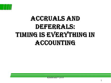 1 Khalid aziz**2010 Accruals and Deferrals: Timing is Everything in Accounting.