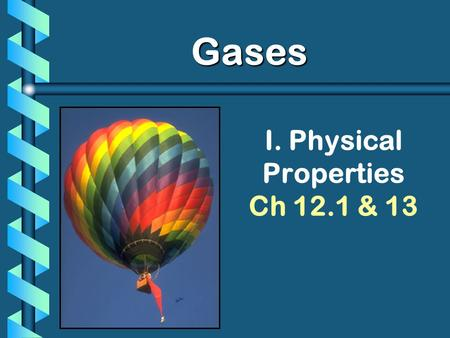 I. Physical Properties Ch 12.1 & 13 Gases. Kinetic Molecular Theory 1. Particles of matter are ALWAYS in motion 2. Volume of individual particles is 