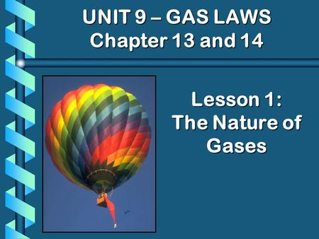 Lesson 1: The Nature of Gases UNIT 9 – GAS LAWS Chapter 13 and 14.
