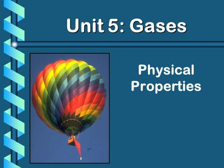 Physical Properties Unit 5: Gases Unit 5: Gases. StandardsStandards b 4a. Students know the random motion of molecules and their collisions with a surface.