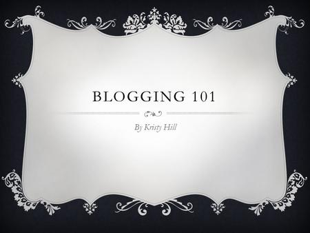 "BLOGGING 101 By Kristy Hill. GETTING STARTED  What are you going to blog about?  What are you an ""expert"" at? Think hobbies, interests, your career,"