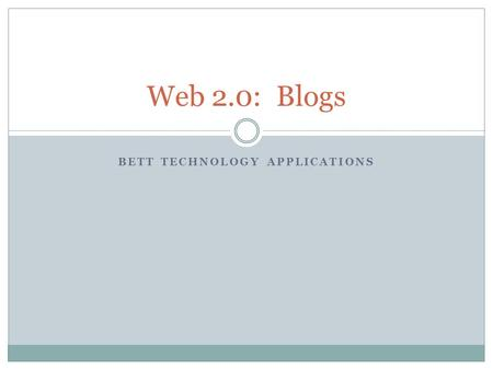 BETT TECHNOLOGY APPLICATIONS Web 2.0: Blogs. What is Web 2.0? Web 2.0 refers to web pages that allow users to interact with the site or with each other.