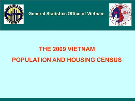 General Statistics Office of Vietnam THE 2009 VIETNAM POPULATION AND HOUSING CENSUS.