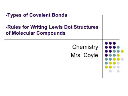 -Types of Covalent Bonds -Rules for Writing Lewis Dot Structures of Molecular Compounds Chemistry Mrs. Coyle.