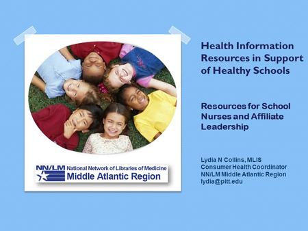 Health Information Resources in Support of Healthy Schools Resources for School Nurses and Affiliate Leadership Lydia N Collins, MLIS Consumer Health Coordinator.