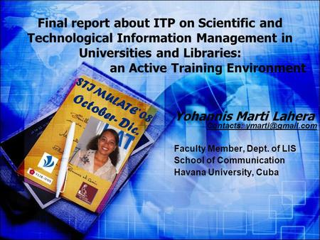 Yohannis Marti Lahera Contacts: Faculty Member, Dept. of LIS School of Communication Havana University, Cuba Final report about ITP on.