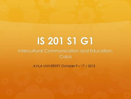 IS 201 S1 G1 Intercultural Communication and Education: Cuba AVILA UNIVERSITY October 9 – 17 / 2015.