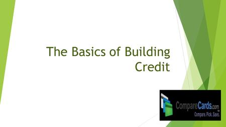 The Basics of Building Credit. Key Topics  – What a credit card is  – How credit is measured  – How to build good credit  – How to avoid bad credit.