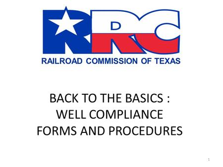 RAILROAD COMMISSION OF TEXAS BACK TO THE BASICS : WELL COMPLIANCE FORMS AND PROCEDURES 1.