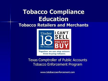 Tobacco Compliance Education Tobacco Retailers and Merchants Texas Comptroller of Public Accounts Tobacco Enforcement Program www.txtobaccoenforcement.com.