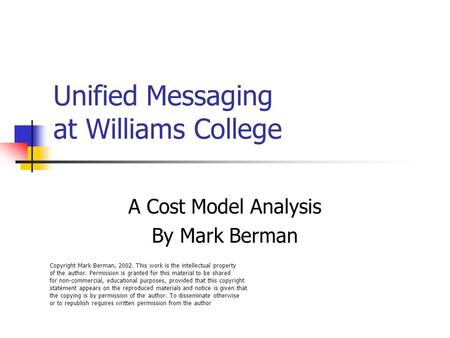 Unified Messaging at Williams College A Cost Model Analysis By Mark Berman Copyright Mark Berman, 2002. This work is the intellectual property of the author.