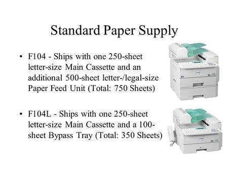 Standard Paper Supply F104 - Ships with one 250-sheet letter-size Main Cassette and an additional 500-sheet letter-/legal-size Paper Feed Unit (Total: