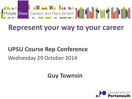 Represent your way to your career UPSU Course Rep Conference Wednesday 29 October 2014 Guy Townsin.