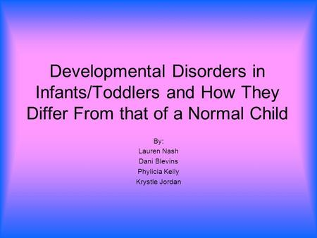 Developmental Disorders in Infants/Toddlers and How They Differ From that of a Normal Child By: Lauren Nash Dani Blevins Phylicia Kelly Krystle Jordan.