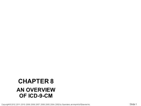 Copyright © 2012, 2011, 2010, 2009, 2008, 2007, 2006, 2005, 2004, 2002 by Saunders, an imprint of Elsevier Inc. Slide 1 CHAPTER 8 AN OVERVIEW OF ICD-9-CM.