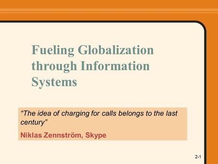 "2-1 ""The idea of charging for calls belongs to the last century"" Niklas Zennström, Skype Fueling Globalization through Information Systems."