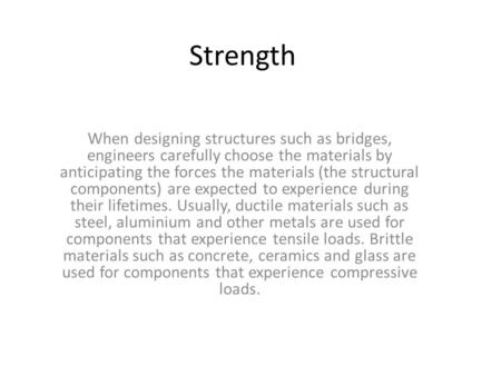 Strength When designing structures such as bridges, engineers carefully choose the materials by anticipating the forces the materials (the structural components)