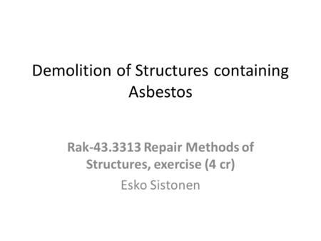 Demolition of Structures containing Asbestos Rak-43.3313 Repair Methods of Structures, exercise (4 cr) Esko Sistonen.
