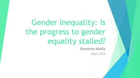 Gender Inequality: Is the progress to gender equality stalled? Shavonne Abella May 5, 2015.