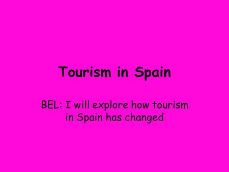Tourism in Spain BEL: I will explore how tourism in Spain has changed.