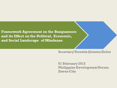 Secretary Teresita Quintos Deles 01 February 2012 Philippine Development Forum Davao City Framework Agreement on the Bangsamoro and its Effect on the Political,