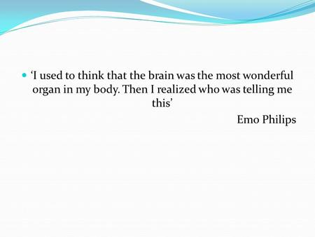'I used to think that the brain was the most wonderful organ in my body. Then I realized who was telling me this' Emo Philips.